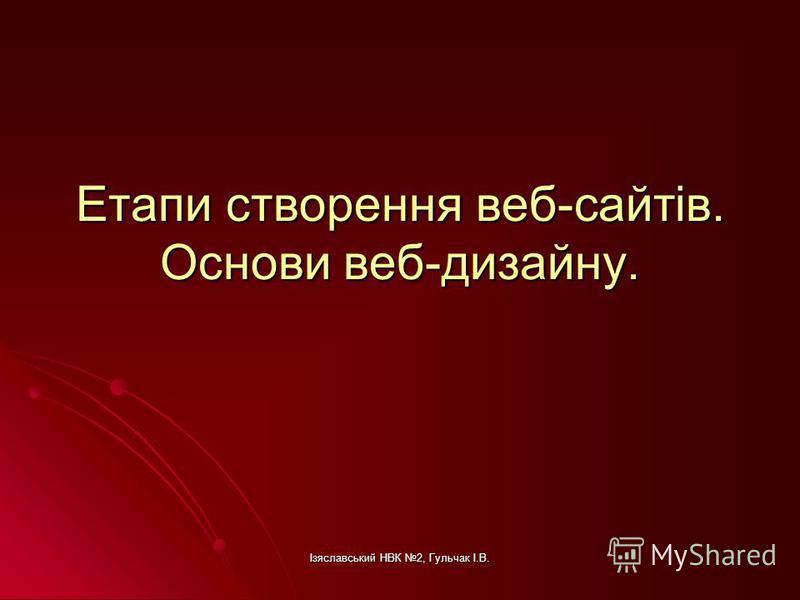 Ізяславський НВК 2, Гульчак І.В. Етапи створення веб-сайтів. Основи веб-дизайну.