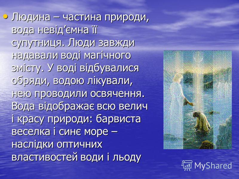 Людина – частина природи, вода невідємна її супутниця. Люди завжди надавали воді магічного змісту. У воді відбувалися обряди, водою лікували, нею проводили освячення. Вода відображає всю велич і красу природи: барвиста веселка і синє море – наслідки