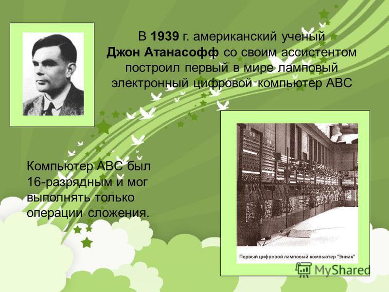 В 1939 г. американский ученый Джон Атанасофф со своим ассистентом построил первый в мире ламповый электронный цифровой компьютер ABC Компьютер ABC был 16-разрядным и мог выполнять только операции сложения.