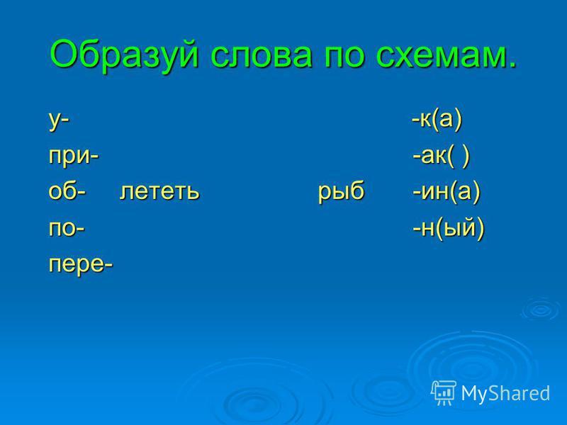 Образуй слова по схемам. у- -к(а) у- -к(а) при- -актт( ) при- -актт( ) об- лететь рыб -ин(а) об- лететь рыб -ин(а) по- -н(ый) по- -н(ый) пере- пере-