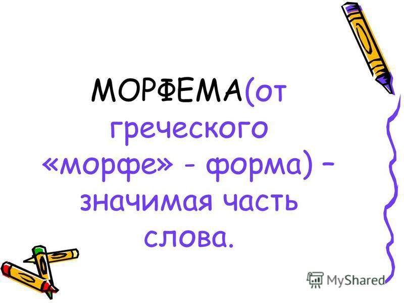 МОРФЕМА(от греческого «морфе» - форма) – значимая часть слова.