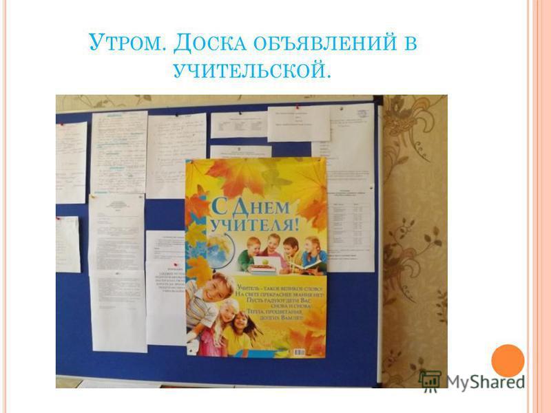 У ТРОМ. Д ОСКА ОБЪЯВЛЕНИЙ В УЧИТЕЛЬСКОЙ.