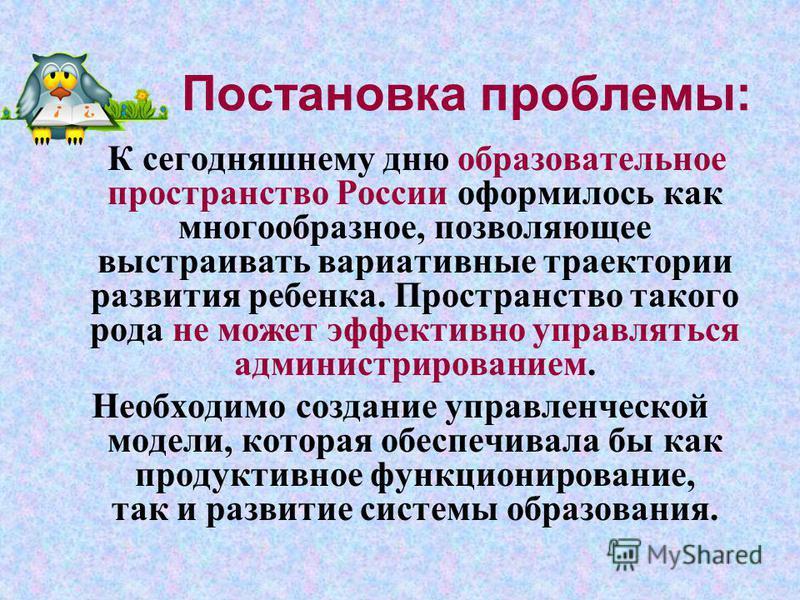 Постановка проблемы: К сегодняшнему дню образовательное пространство России оформилось как многообразное, позволяющее выстраивать вариативные траектории развития ребенка. Пространство такого рода не может эффективно управляться администрированием. Не