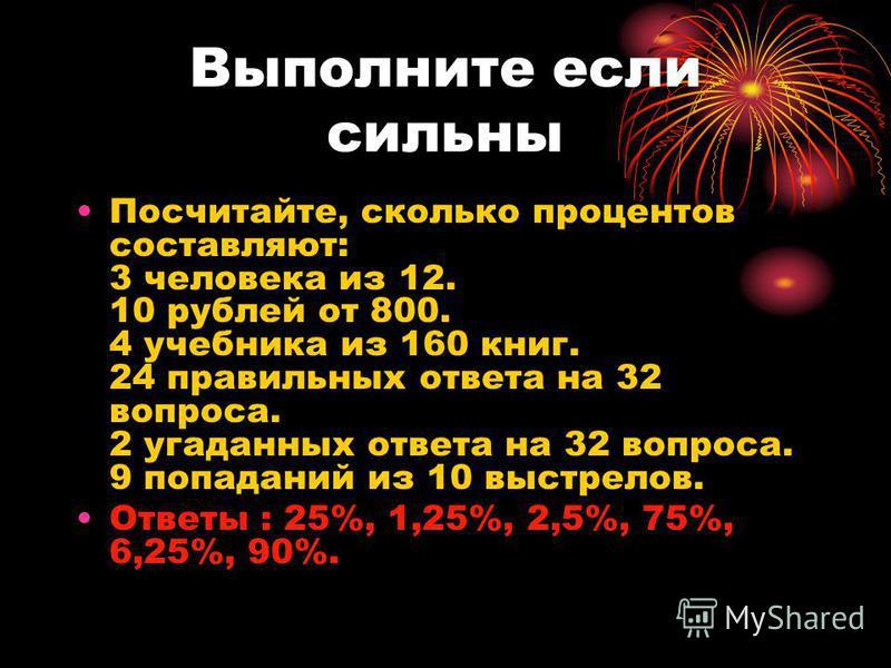 Выполните если сильны Посчитайте, сколько процентов составляют: 3 человека из 12. 10 рублей от 800. 4 учебника из 160 книг. 24 правильных ответа на 32 вопроса. 2 угаданных ответа на 32 вопроса. 9 попаданий из 10 выстрелов. Ответы : 25%, 1,25%, 2,5%,