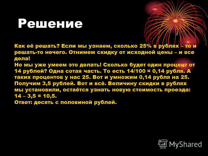 Решение Как её решать? Если мы узнаем, сколько 25% в рублях – то и решать-то нечего. Отнимем скидку от исходной цены – и все дела! Но мы уже умеем это делать! Сколько будет один процент от 14 рублей? Одна сотая часть. То есть 14/100 = 0,14 рубля. А т