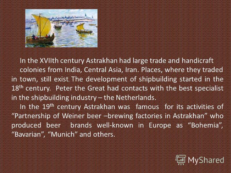 In the XVIIth century Astrakhan had large trade and handicraft colonies from India, Central Asia, Iran. Places, where they traded in town, still exist. The development of shipbuilding started in the 18 th century. Peter the Great had contacts with th