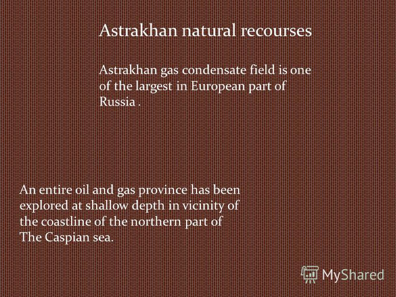 Astrakhan natural recourses Astrakhan gas condensate field is one of the largest in European part of Russia. An entire oil and gas province has been explored at shallow depth in vicinity of the coastline of the northern part of The Caspian sea.