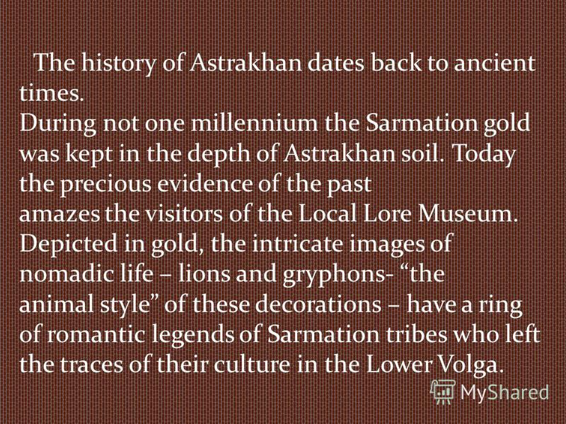 The history of Astrakhan dates back to ancient times. During not one millennium the Sarmation gold was kept in the depth of Astrakhan soil. Today the precious evidence of the past amazes the visitors of the Local Lore Museum. Depicted in gold, the in