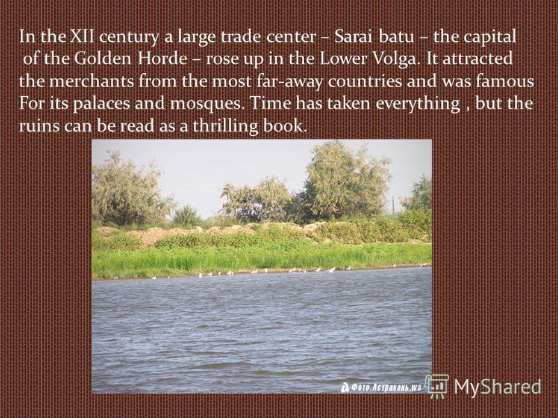 In the XII century a large trade center – Sarai batu – the capital of the Golden Horde – rose up in the Lower Volga. It attracted the merchants from the most far-away countries and was famous For its palaces and mosques. Time has taken everything, bu