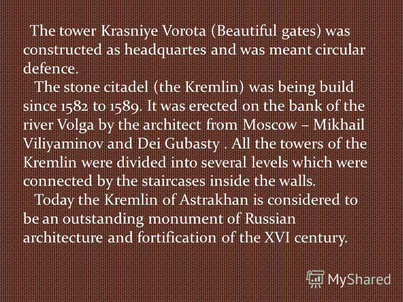 The tower Krasniye Vorota (Beautiful gates) was constructed as headquartes and was meant circular defence. The stone citadel (the Kremlin) was being build since 1582 to 1589. It was erected on the bank of the river Volga by the architect from Moscow
