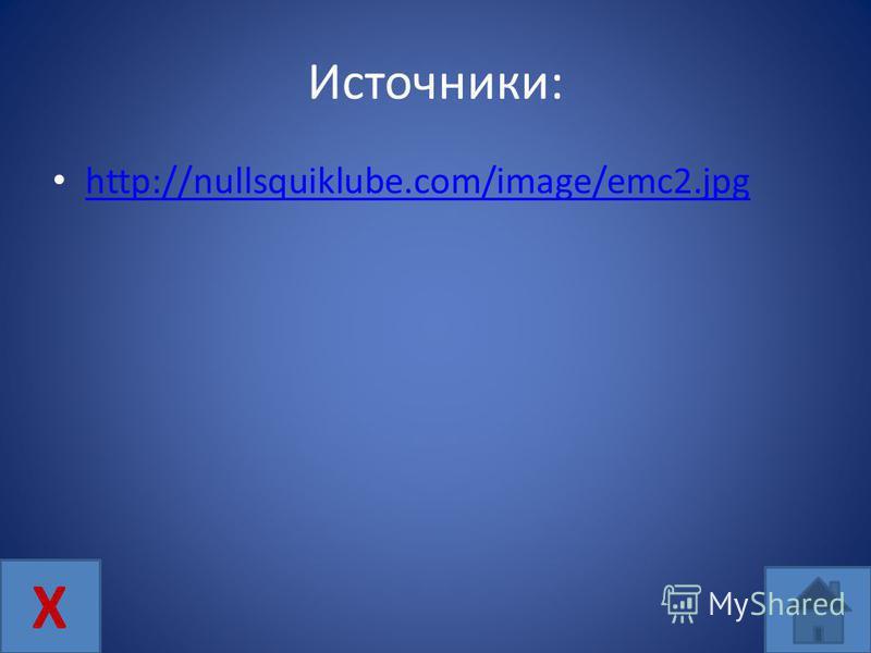 Источники: http://nullsquiklube.com/image/emc2. jpg Х
