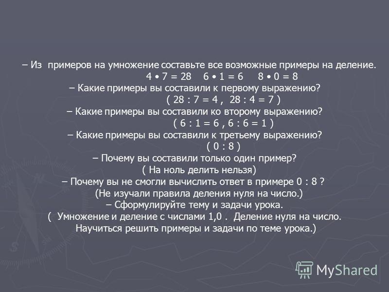 – Из примеров на умножение составьте все возможные примеры на деление. 4 7 = 28 6 1 = 6 8 0 = 8 – Какие примеры вы составили к первому выражению? ( 28 : 7 = 4, 28 : 4 = 7 ) – Какие примеры вы составили ко второму выражению? ( 6 : 1 = 6, 6 : 6 = 1 ) –