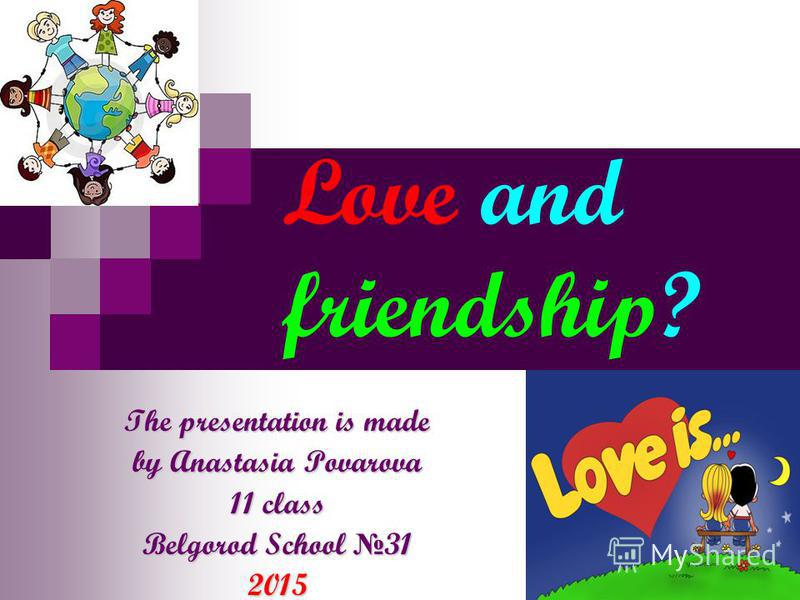 Love and friendship? The presentation is made by Anastasia Povarova 11 class Belgorod School 31 2015