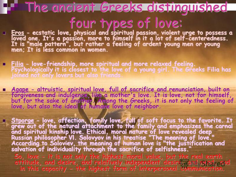 The ancient Greeks distinguished four types of love: Eros - ecstatic love, physical and spiritual passion, violent urge to possess a loved one. It's a passion, more to himself in it a lot of self-centeredness. It is