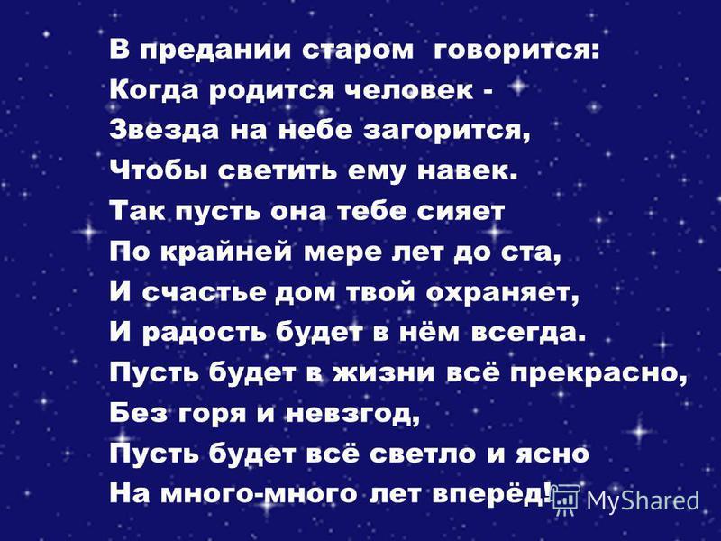 В предании старом говорится: Когда родится человек - Звезда на небе загорится, Чтобы светить ему навек. Так пусть она тебе сияет По крайней мере лет до ста, И счастье дом твой охраняет, И радость будет в нём всегда. Пусть будет в жизни всё прекрасно,