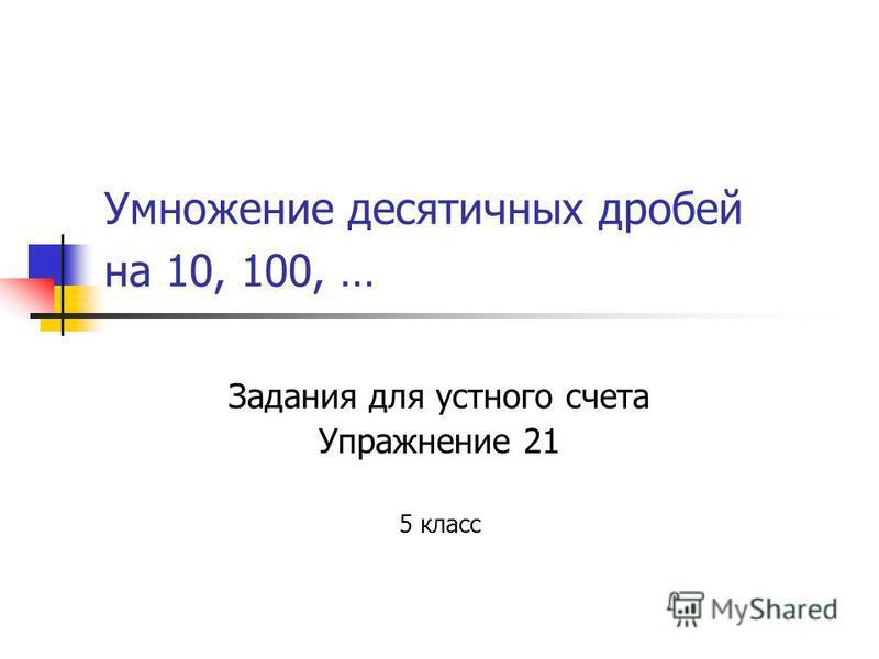 Умножение десятичных дробей на 10, 100, … Задания для устного счета Упражнение 21 5 класс