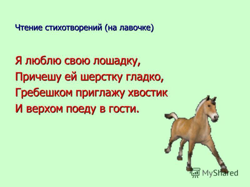 Чтение стихотворений (на лавочке) Я люблю свою лошадку, Причешу ей шерстку гладко, Гребешком приглажу хвостик И верхом поеду в гости.
