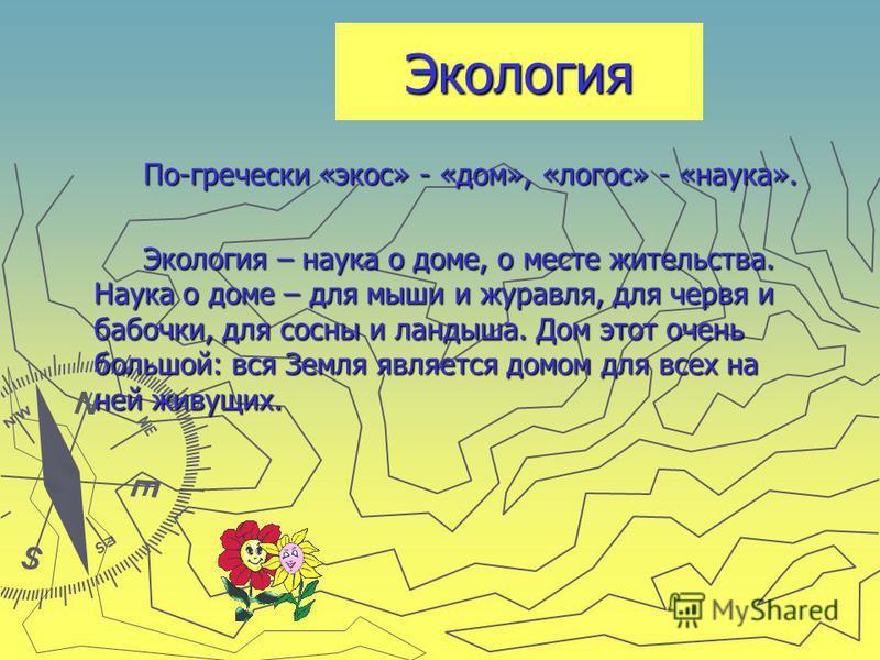 Экология По-гречески «экос» - «дом», «логос» - «наука». По-гречески «экос» - «дом», «логос» - «наука». Экология – наука о доме, о месте жительства. Наука о доме – для мыши и журавля, для червя и бабочки, для сосны и ландыша. Дом этот очень большой: в