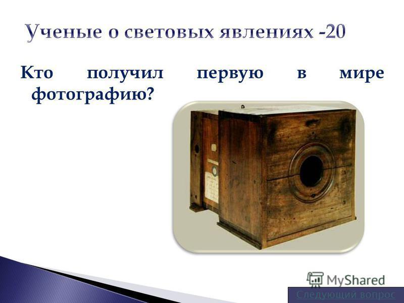 Кто получил первую в мире фотографию? Следующий вопрос