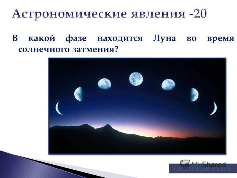 В какой фазе находится Луна во время солнечного затмения? Следующий вопрос