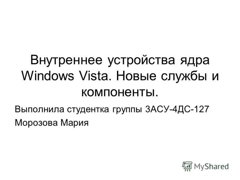 Внутреннее устройства ядра Windows Vista. Новые службы и компоненты. Выполнила студентка группы 3АСУ-4ДС-127 Морозова Мария