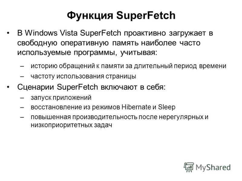 Функция SuperFetch В Windows Vista SuperFetch проактивно загружает в свободную оперативную память наиболее часто используемые программы, учитывая: –историю обращений к памяти за длительный период времени –частоту использования страницы Сценарии Super