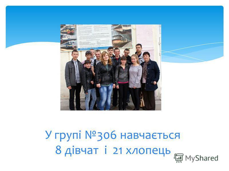 У групі 306 навчається 8 дівчат і 21 хлопець