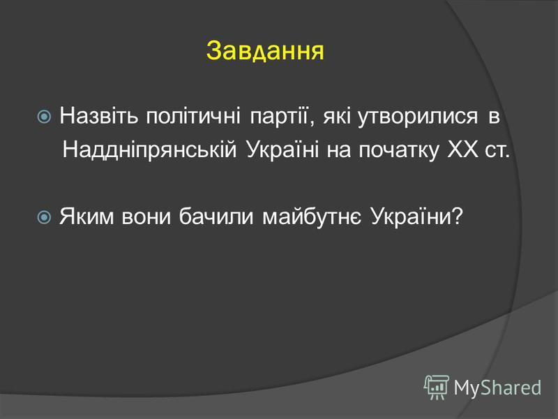 Назвіть політичні партії, які утворилися в Наддніпрянській Україні на початку ХХ ст. Яким вони бачили майбутнє України? Завдання