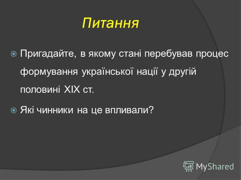 Питання Пригадайте, в якому стані перебував процес формування української нації у другій половині ХІХ ст. Які чинники на це впливали?