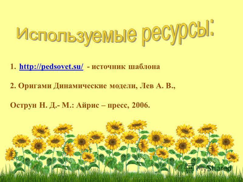 1.http://pedsovet.su/ - источник шаблонаhttp://pedsovet.su/ 2. Оригами Динамические модели, Лев А. В., Острун Н. Д.- М.: Айрис – пресс, 2006.