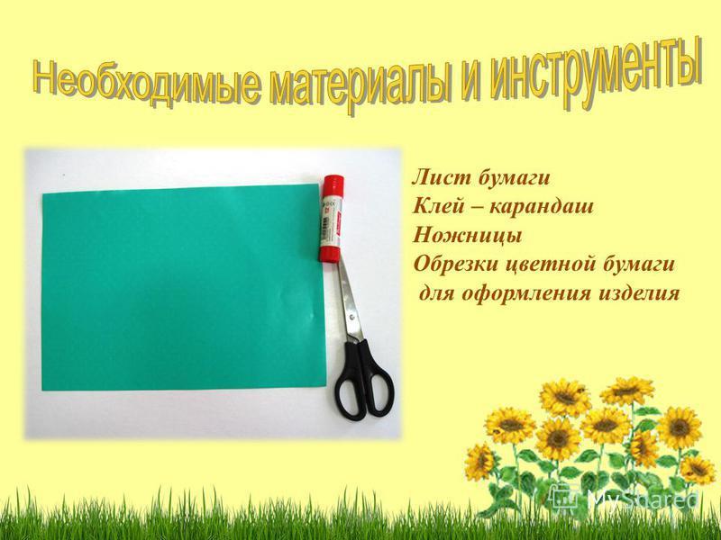 Лист бумаги Клей – карандаш Ножницы Обрезки цветной бумаги для оформления изделия