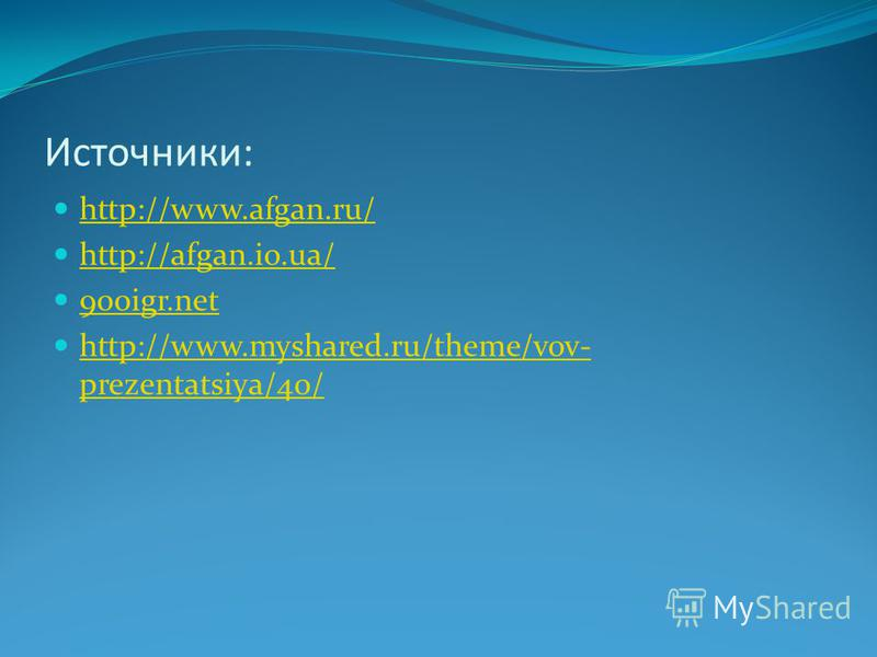 Источники: http://www.afgan.ru/ http://afgan.io.ua/ 900igr.net http://www.myshared.ru/theme/vov- prezentatsiya/40/ http://www.myshared.ru/theme/vov- prezentatsiya/40/