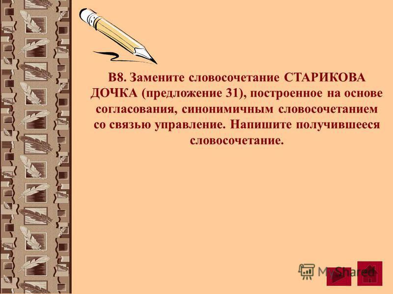 В8. Замените словосочетание СТАРИКОВА ДОЧКА (предложение 31), построенное на основе согласования, синонимичным словосочетанием со связью управление. Напишите получившееся словосочетание.