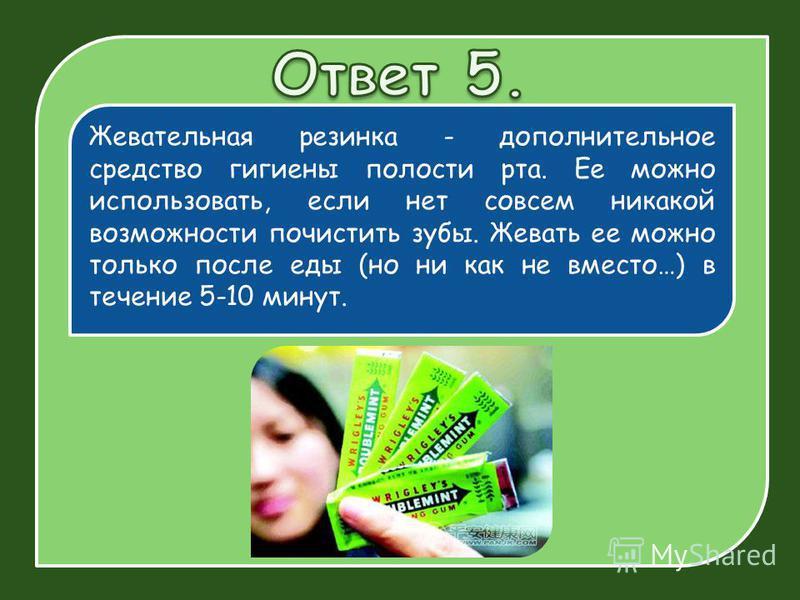 Жевательная резинка - дополнительное средство гигиены полости рта. Ее можно использовать, если нет совсем никакой возможности почистить зубы. Жевать ее можно только после еды (но ни как не вместо…) в течение 5-10 минут.