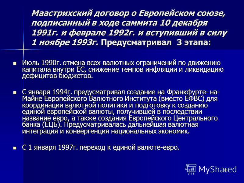 20 Маастрихский договор о Европейском союзе, подписанный в ходе саммита 10 декабря 1991 г. и феврале 1992 г. и вступивший в силу 1 ноябре 1993 г. Предусматривал 3 этапа: Июль 1990 г. отмена всех валютных ограничений по движению капитала внутри ЕС, сн