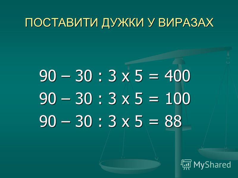 ПОСТАВИТИ ДУЖКИ У ВИРАЗАХ 90 – 30 : 3 х 5 = 400 90 – 30 : 3 х 5 = 400 90 – 30 : 3 х 5 = 100 90 – 30 : 3 х 5 = 100 90 – 30 : 3 х 5 = 88 90 – 30 : 3 х 5 = 88