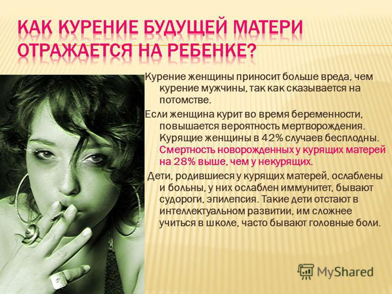 Курение женщины приносит больше вреда, чем курение мужчины, так как сказывается на потомстве. Если женщина курит во время беременности, повышается вероятность мертворождения. Курящие женщины в 42% случаев бесплодны. Смертность новорожденных у курящих