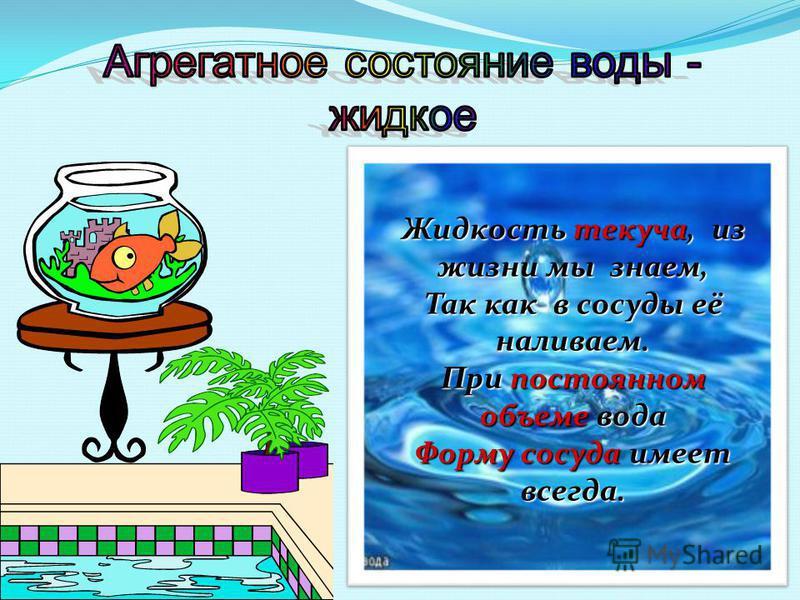 Жидкость текуча, из жизни мы знаем, Так как в сосуды её наливаем. При постоянном объеме вода Форму сосуда имеет всегда.