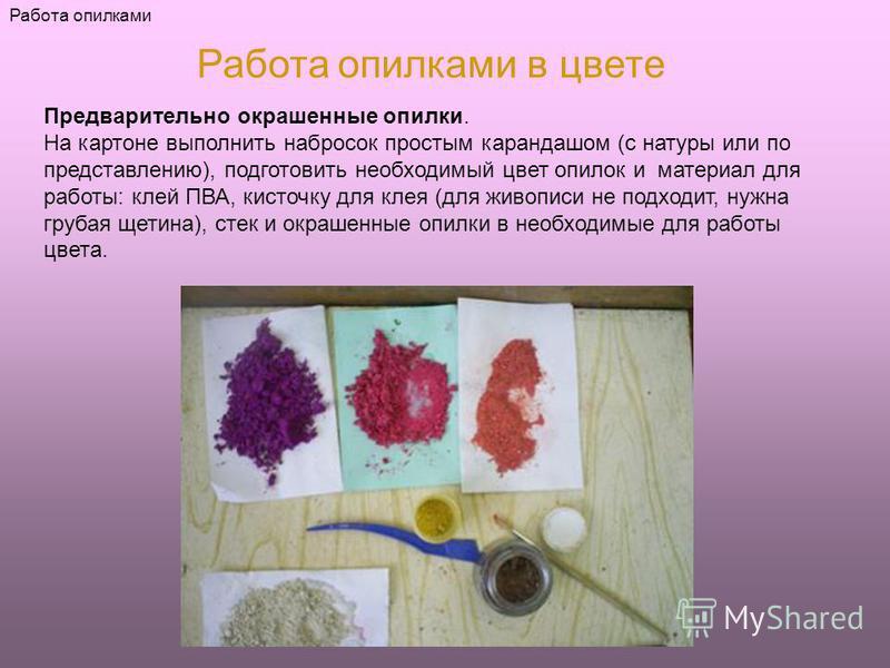 Работа опилками Работа опилками в цвете Предварительно окрашенные опилки. На картоне выполнить набросок простым карандашом (с натуры или по представлению), подготовить необходимый цвет опилок и материал для работы: клей ПВА, кисточку для клея (для жи