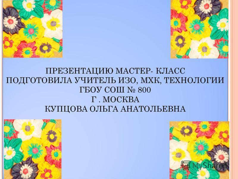 ПРЕЗЕНТАЦИЮ МАСТЕР- КЛАСС ПОДГОТОВИЛА УЧИТЕЛЬ ИЗО, МХК, ТЕХНОЛОГИИ ГБОУ СОШ 800 Г. МОСКВА КУПЦОВА ОЛЬГА АНАТОЛЬЕВНА