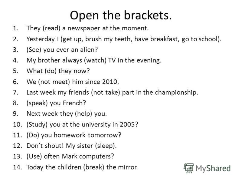 Open the brackets. 1.They (read) a newspaper at the moment. 2.Yesterday I (get up, brush my teeth, have breakfast, go to school). 3.(See) you ever an alien? 4.My brother always (watch) TV in the evening. 5.What (do) they now? 6.We (not meet) him sinc