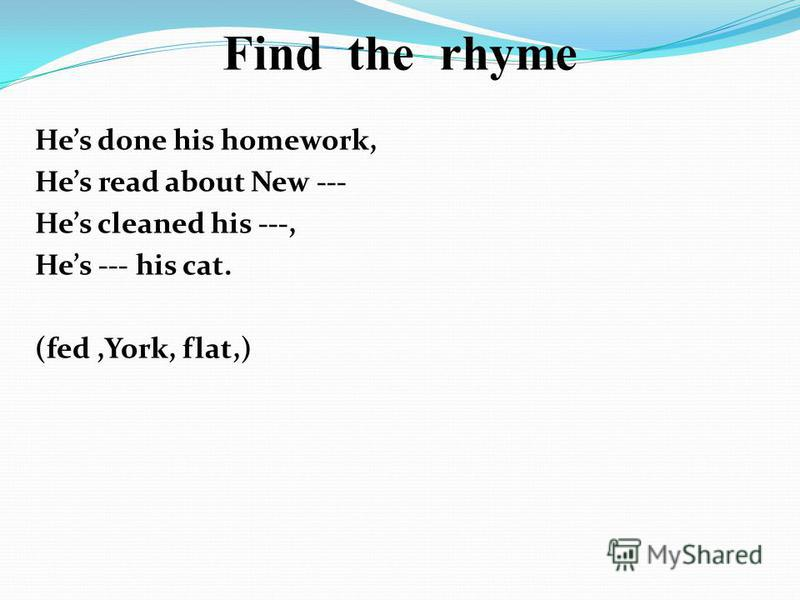 Find the rhyme Hes done his homework, Hes read about New --- Hes cleaned his ---, Hes --- his cat. (fed,York, flat,)