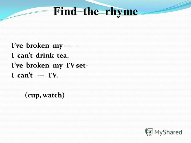 Find the rhyme Ive broken my --- - I cant drink tea. Ive broken my TV set- I cant --- TV. (cup, watch)