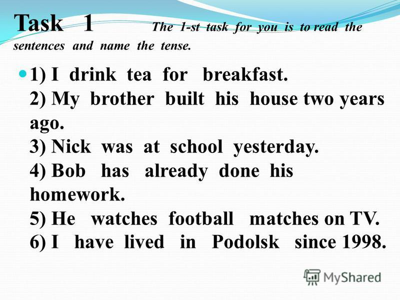 Task 1 The 1-st task for you is to read the sentences and name the tense. 1) I drink tea for breakfast. 2) My brother built his house two years ago. 3) Nick was at school yesterday. 4) Bob has already done his homework. 5) He watches football matches