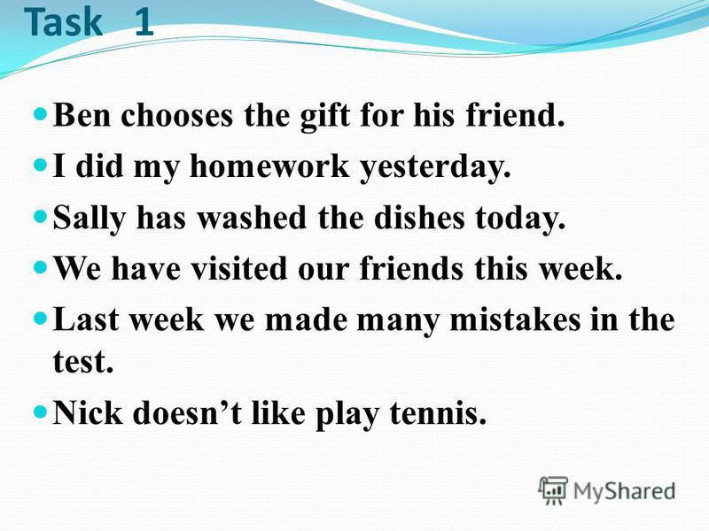 Task 1 Ben chooses the gift for his friend. I did my homework yesterday. Sally has washed the dishes today. We have visited our friends this week. Last week we made many mistakes in the test. Nick doesnt like play tennis.