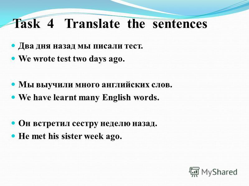 Task 4 Translate the sentences Два дня назад мы писали тест. We wrote test two days ago. Мы выучили много английских слов. We have learnt many English words. Он встретил сестру неделю назад. He met his sister week ago.
