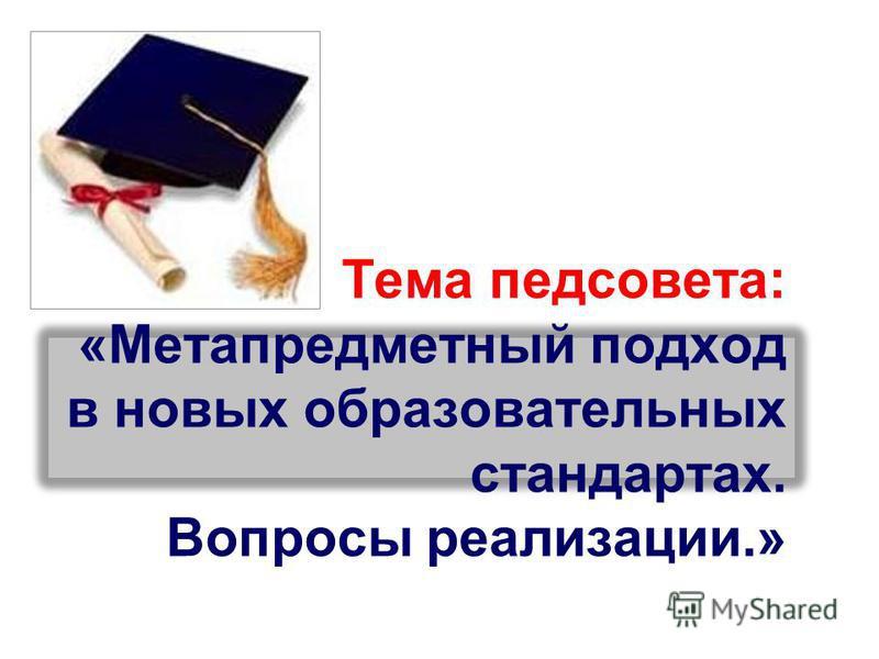 Тема педсовета: «Метапредметный подход в новых образовательных стандартах. Вопросы реализации.»