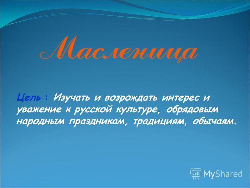 Цель : Изучать и возрождать интерес и уважение к русской культуре, обрядовым народным праздникам, традициям, обычаям.