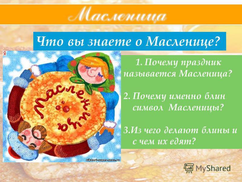 Что вы знаете о Масленице? 1. Почему праздник называется Масленица? 2. Почему именно блин символ Масленицы? 3. Из чего делают блины и с чем их едят?