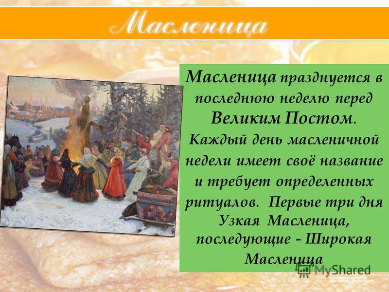 Масленица празднуется в последнюю неделю перед Великим Постом. Каждый день масленичной недели имеет своё название и требует определенных ритуалов. Первые три дня Узкая Масленица, последующие - Широкая Масленица